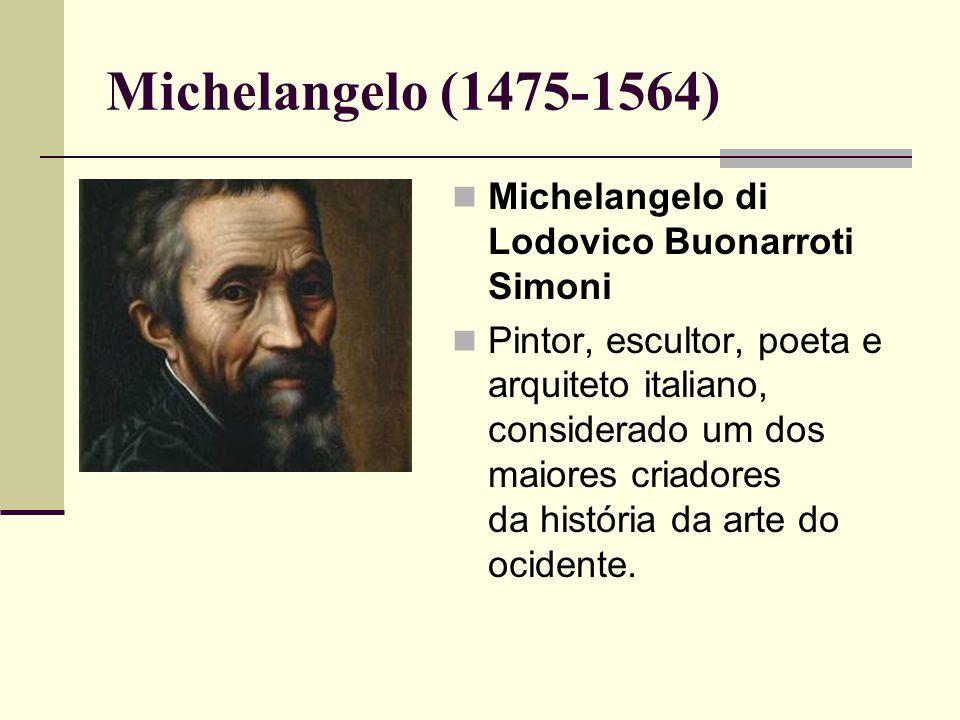 Michelangelo (1475-1564)  Michelangelo di Lodovico Buonarroti Simoni  Pintor, escultor, poeta e arquiteto italiano, considerado um dos maiores criadores da história da arte do ocidente.