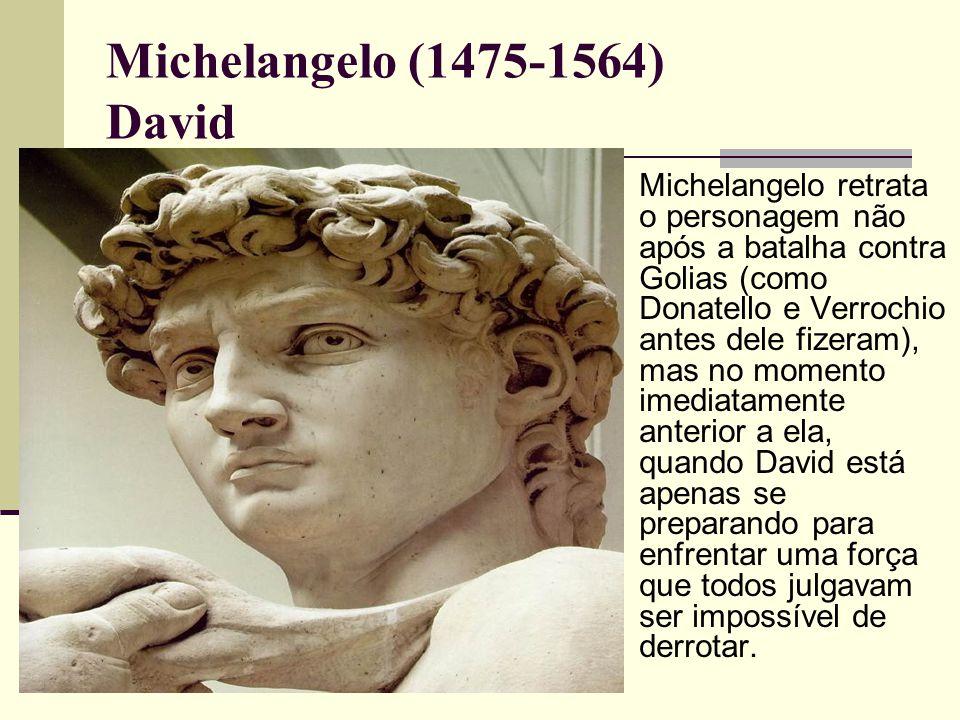 Michelangelo (1475-1564) David  Michelangelo retrata o personagem não após a batalha contra Golias (como Donatello e Verrochio antes dele fizeram), mas no momento imediatamente anterior a ela, quando David está apenas se preparando para enfrentar uma força que todos julgavam ser impossível de derrotar.
