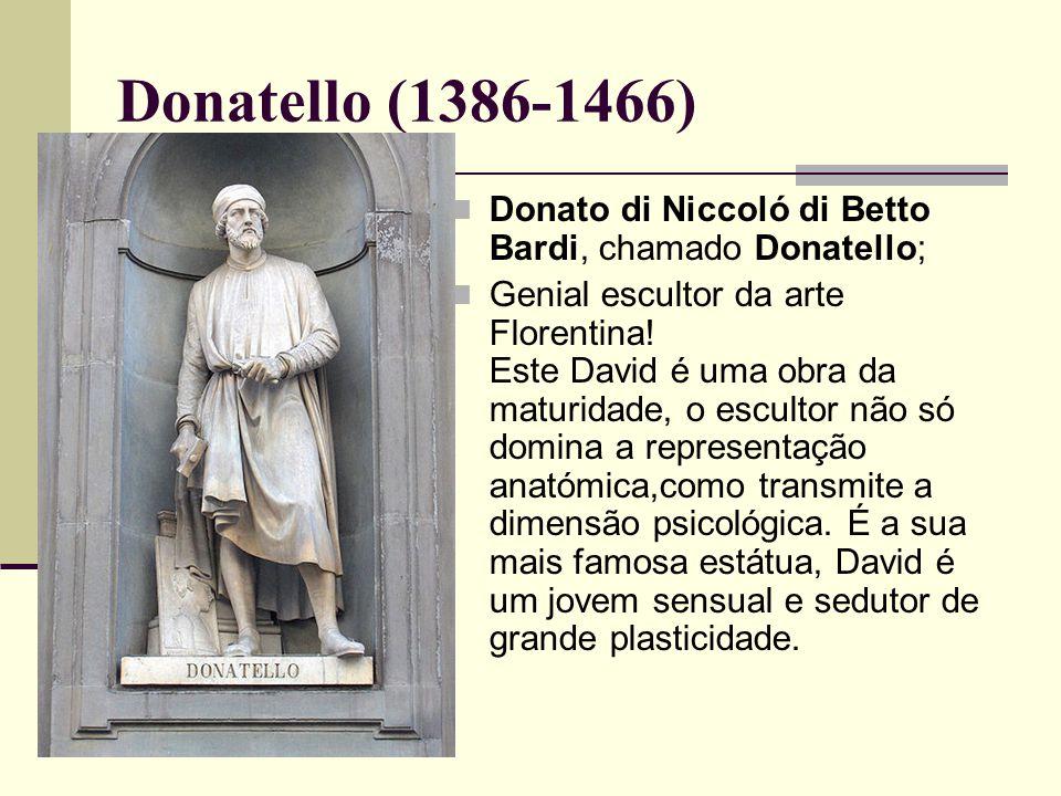 Donatello (1386-1466)  Donato di Niccoló di Betto Bardi, chamado Donatello;  Genial escultor da arte Florentina.