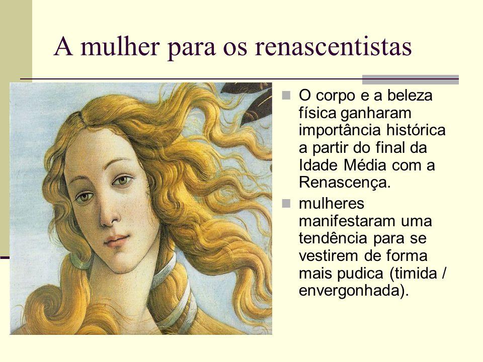 A mulher para os renascentistas  O corpo e a beleza física ganharam importância histórica a partir do final da Idade Média com a Renascença.