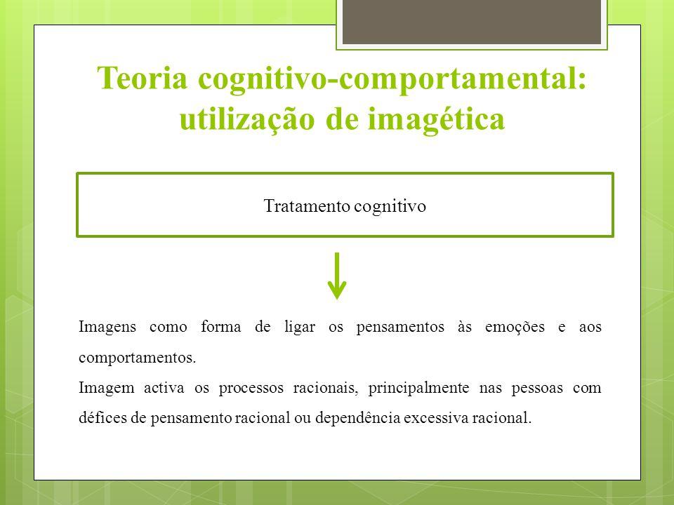 Teoria cognitivo-comportamental: utilização de imagética Tratamento cognitivo Imagens como forma de ligar os pensamentos às emoções e aos comportamentos.