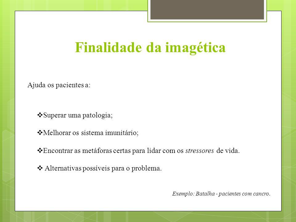 Finalidade da imagética Ajuda os pacientes a:  Superar uma patologia;  Melhorar os sistema imunitário;  Encontrar as metáforas certas para lidar com os stressores de vida.