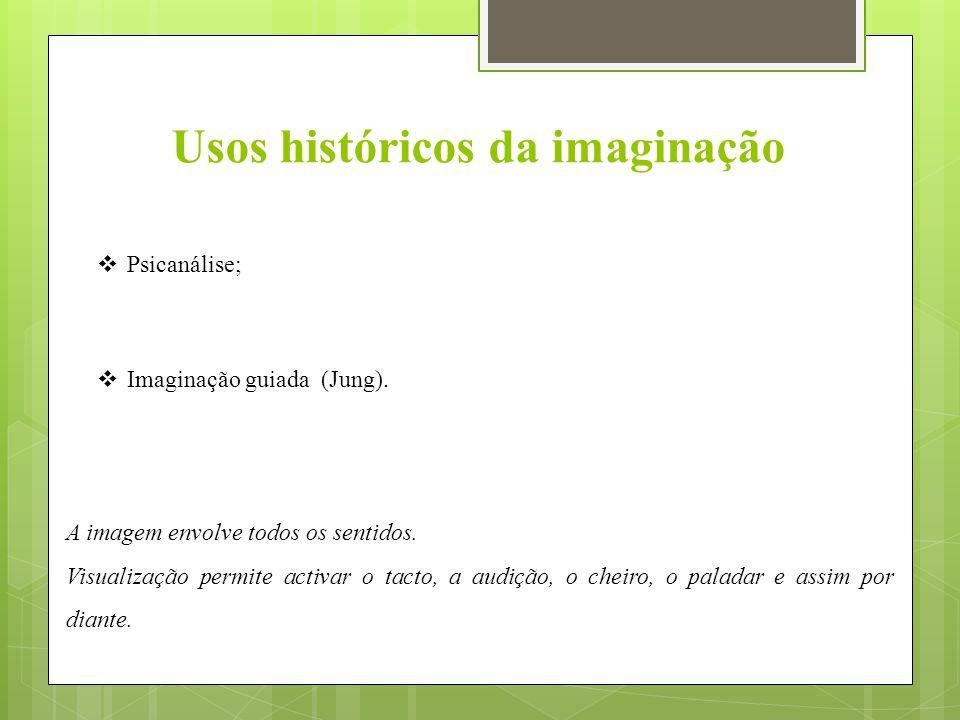 Usos históricos da imaginação  Psicanálise;  Imaginação guiada (Jung). A imagem envolve todos os sentidos. Visualização permite activar o tacto, a a