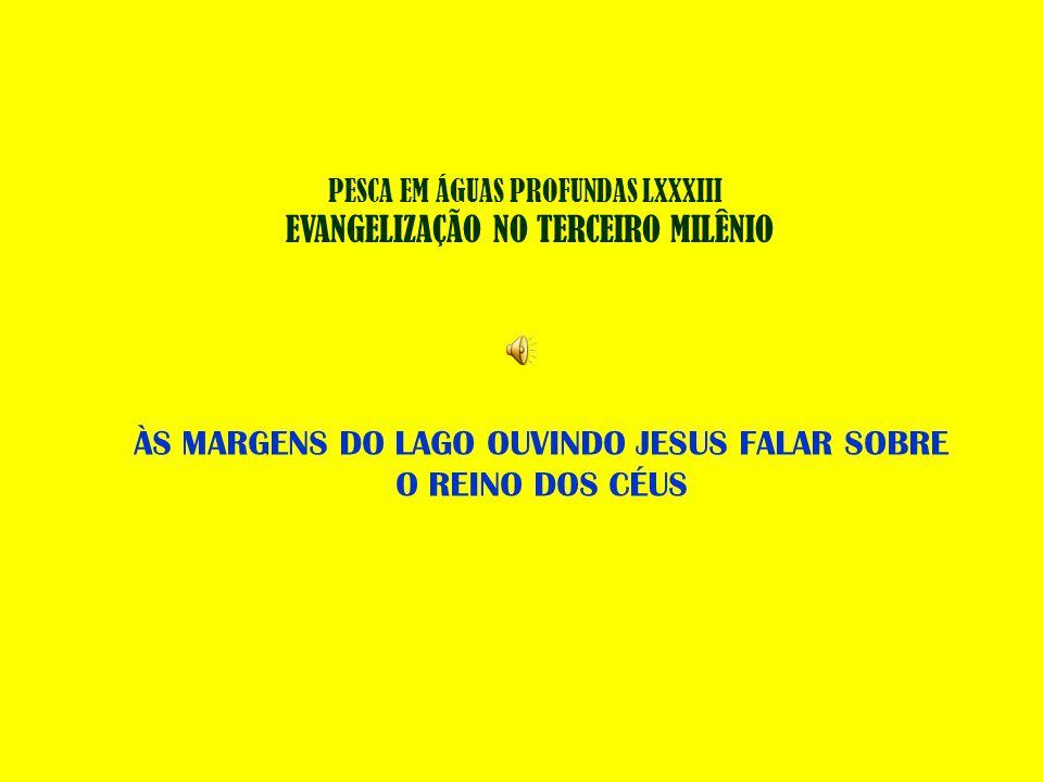 PESCA EM ÁGUAS PROFUNDAS LXXXIII EVANGELIZAÇÃO NO TERCEIRO MILÊNIO ÀS MARGENS DO LAGO OUVINDO JESUS FALAR SOBRE O REINO DOS CÉUS