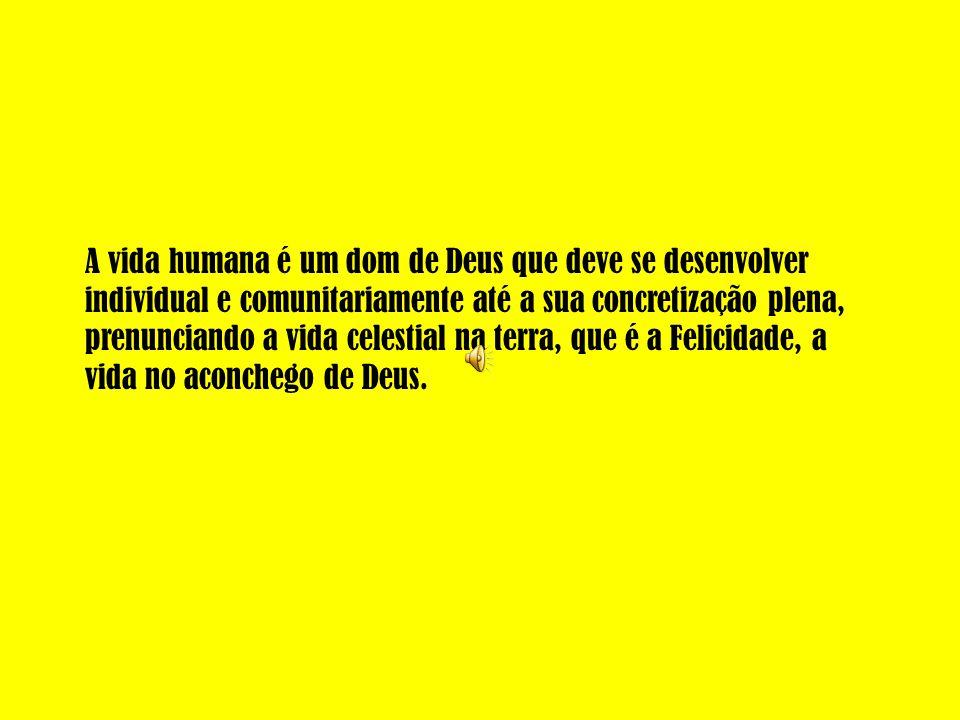 A vida humana é um dom de Deus que deve se desenvolver individual e comunitariamente até a sua concretização plena, prenunciando a vida celestial na terra, que é a Felicidade, a vida no aconchego de Deus.