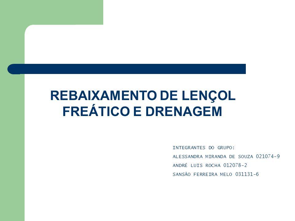 REBAIXAMENTO DE LENÇOL FREÁTICO E DRENAGEM INTEGRANTES DO GRUPO: ALESSANDRA MIRANDA DE SOUZA 021074-9 ANDRÉ LUIS ROCHA 012078-2 SANSÃO FERREIRA MELO 031131-6