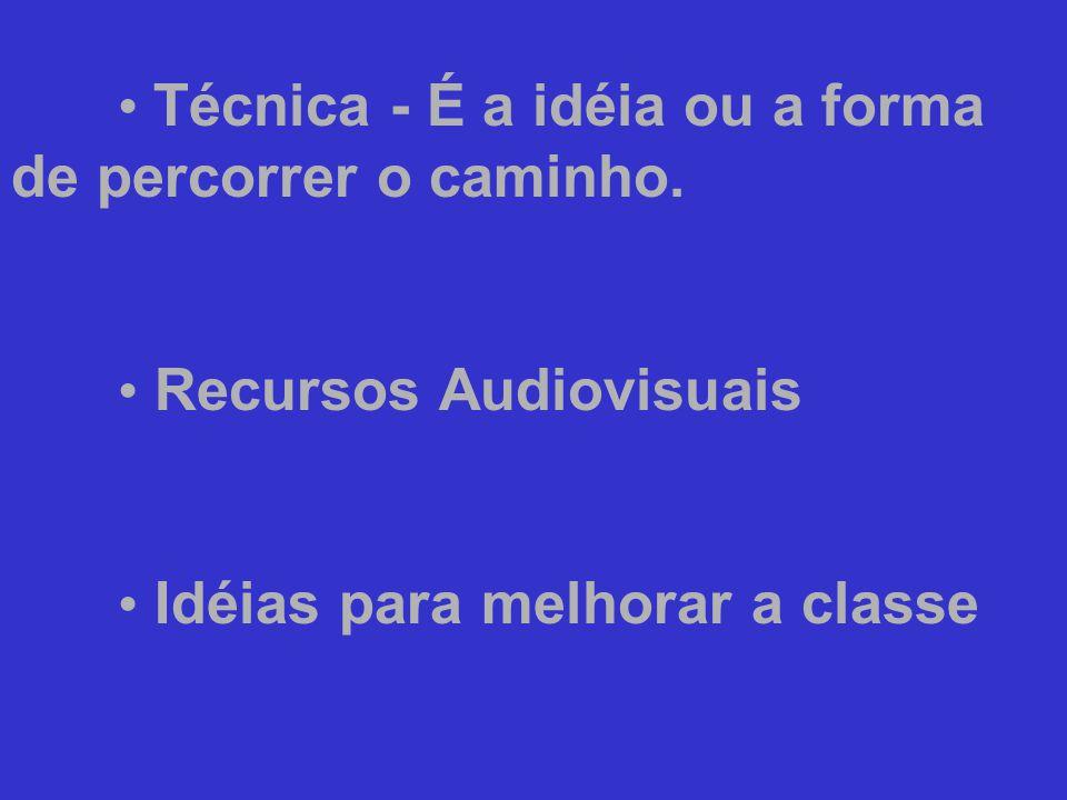 • Técnica - É a idéia ou a forma de percorrer o caminho. • Recursos Audiovisuais • Idéias para melhorar a classe