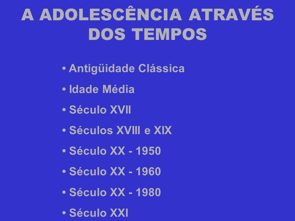 A ADOLESCÊNCIA ATRAVÉS DOS TEMPOS • Antigüidade Clássica • Idade Média • Século XVII • Séculos XVIII e XIX • Século XX - 1950 • Século XX - 1960 • Séc