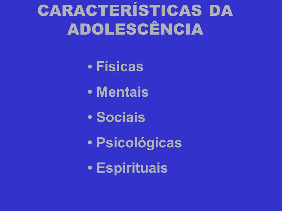 CARACTERÍSTICAS DA ADOLESCÊNCIA • Físicas • Mentais • Sociais • Psicológicas • Espirituais