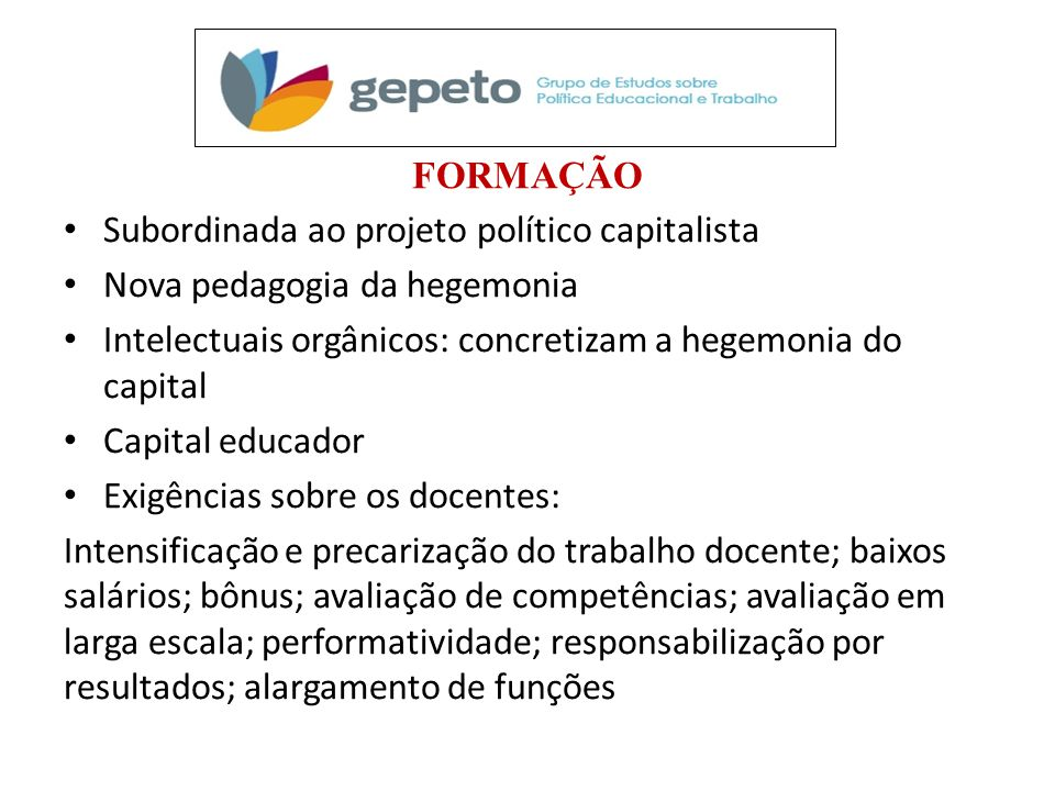 FORMAÇÃO • Subordinada ao projeto político capitalista • Nova pedagogia da hegemonia • Intelectuais orgânicos: concretizam a hegemonia do capital • Ca