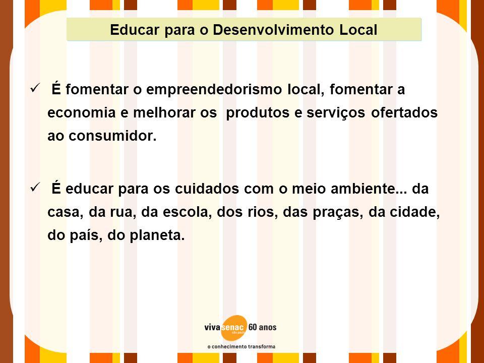 Educar para o Desenvolvimento Local  É fomentar o empreendedorismo local, fomentar a economia e melhorar os produtos e serviços ofertados ao consumid