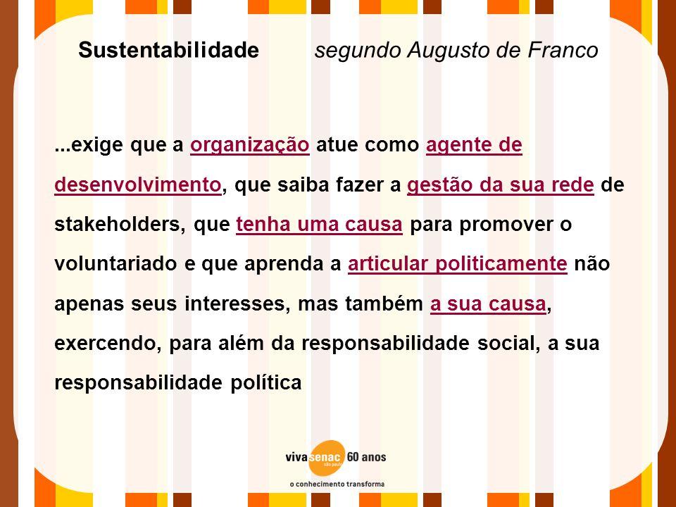 Sustentabilidade segundo Augusto de Franco...exige que a organização atue como agente de desenvolvimento, que saiba fazer a gestão da sua rede de stak