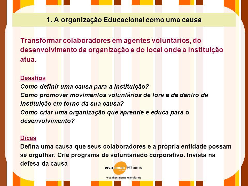 1. A organização Educacional como uma causa Transformar colaboradores em agentes voluntários, do desenvolvimento da organização e do local onde a inst