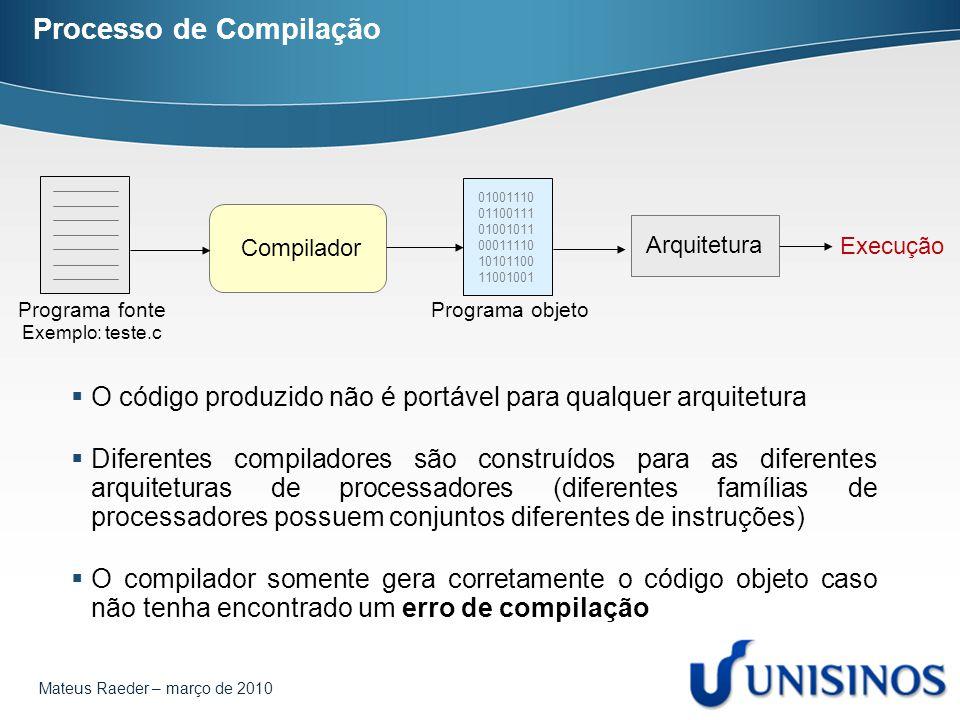 Mateus Raeder – março de 2010 Processo de Compilação Compilador Programa fonte Exemplo: teste.c 01001110 01100111 01001011 00011110 10101100 11001001