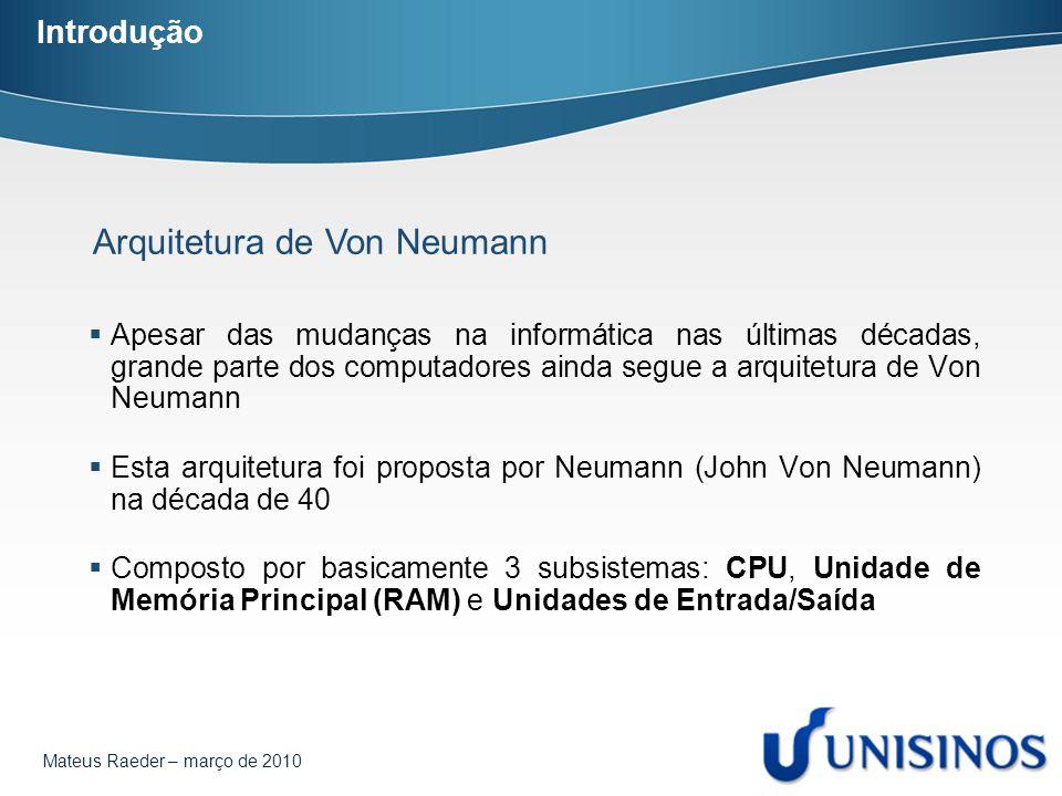 Mateus Raeder – março de 2010 Arquitetura de Von Neumann CPU Entrada e Saída Memória Principal Unidade de Controle Unidade Aritmética e Lógica Arquitetura de Von Neumann