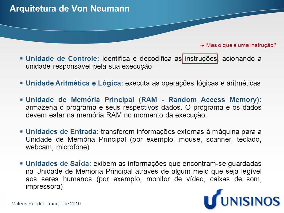 Mateus Raeder – março de 2010 Arquitetura de Von Neumann  Unidade de Controle: identifica e decodifica as instruções, acionando a unidade responsável