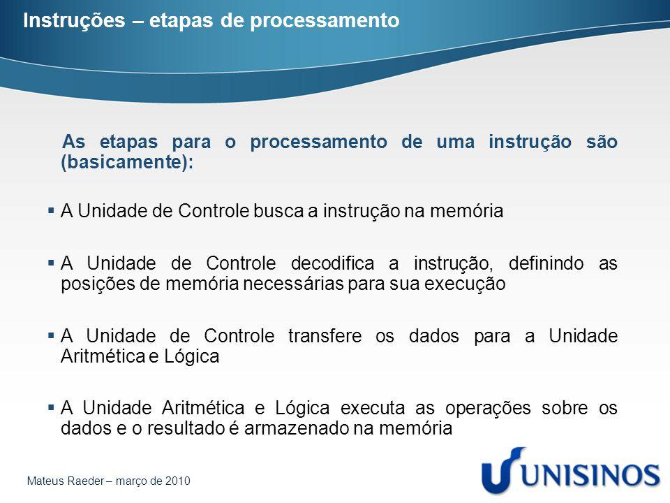 Mateus Raeder – março de 2010 Instruções – etapas de processamento As etapas para o processamento de uma instrução são (basicamente):  A Unidade de C