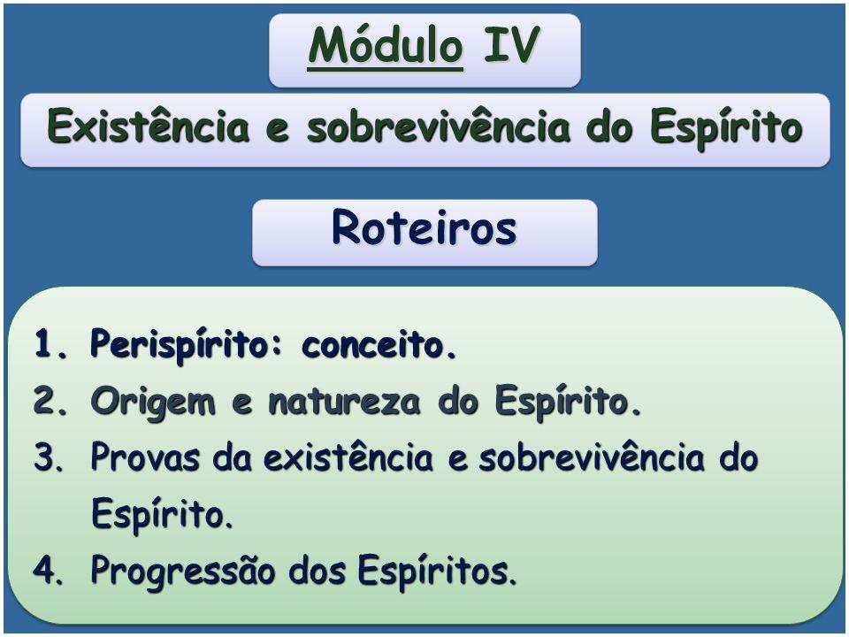 Módulo IV Existência e Sobrevivência do Espírito Módulo IV Existência e Sobrevivência do Espírito Propiciar conhecimento a respeito da existência e da sobrevivência do Espírito.