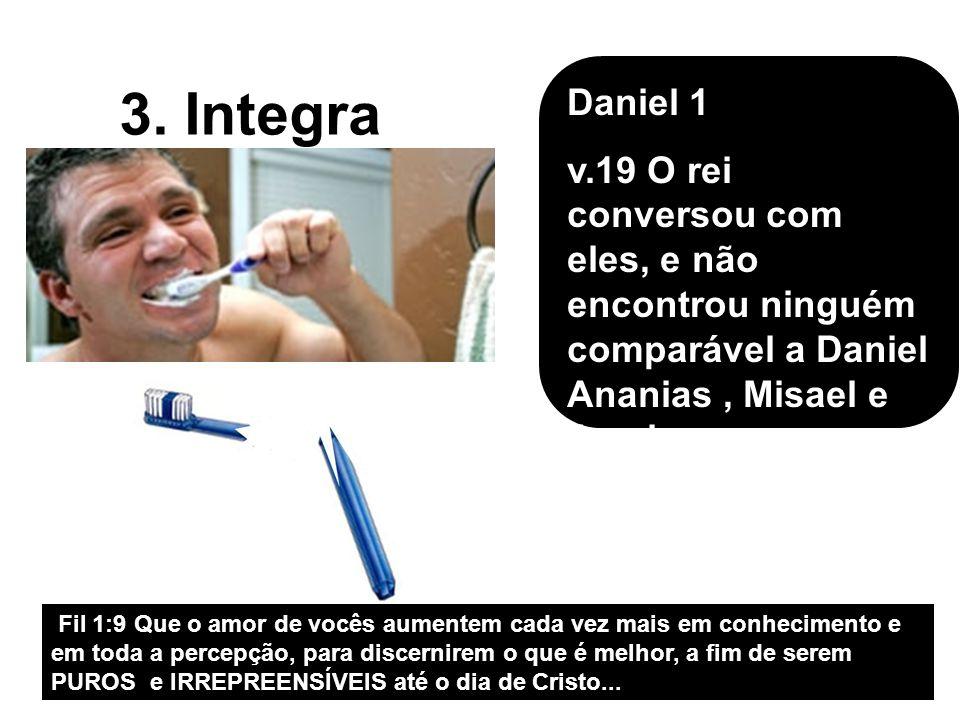 3. Integra Daniel 1 v.19 O rei conversou com eles, e não encontrou ninguém comparável a Daniel Ananias, Misael e Azarias…; Fil 1:9 Que o amor de vocês
