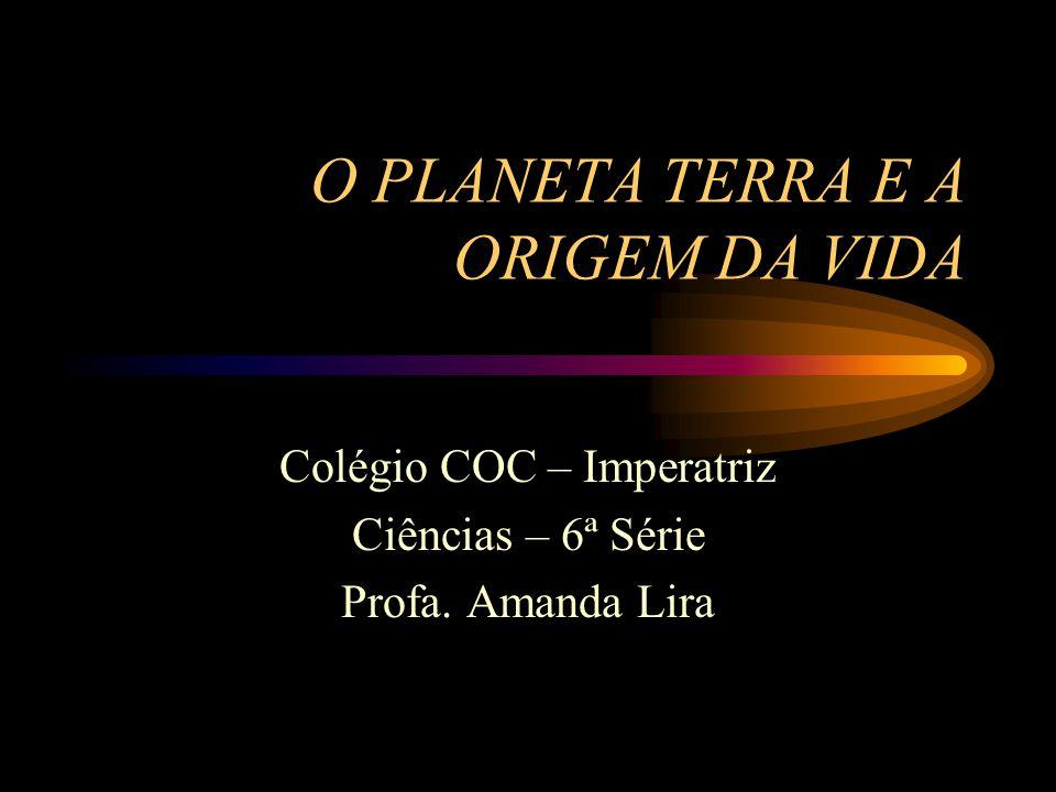 O PLANETA TERRA E A ORIGEM DA VIDA Colégio COC – Imperatriz Ciências – 6ª Série Profa. Amanda Lira