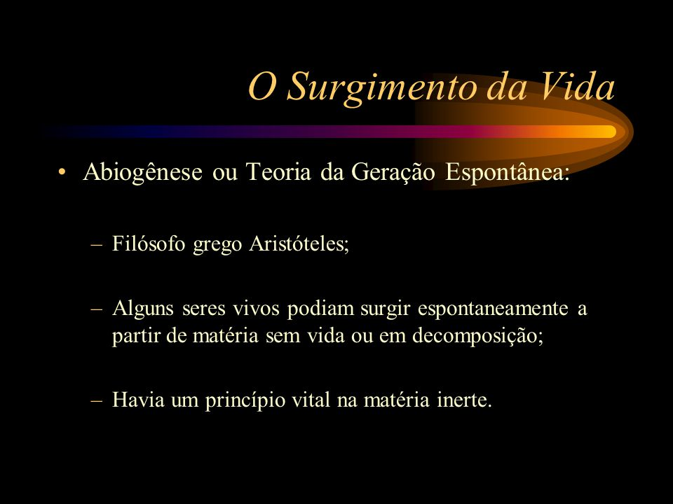 O Surgimento da Vida •Abiogênese ou Teoria da Geração Espontânea: –Filósofo grego Aristóteles; –Alguns seres vivos podiam surgir espontaneamente a par