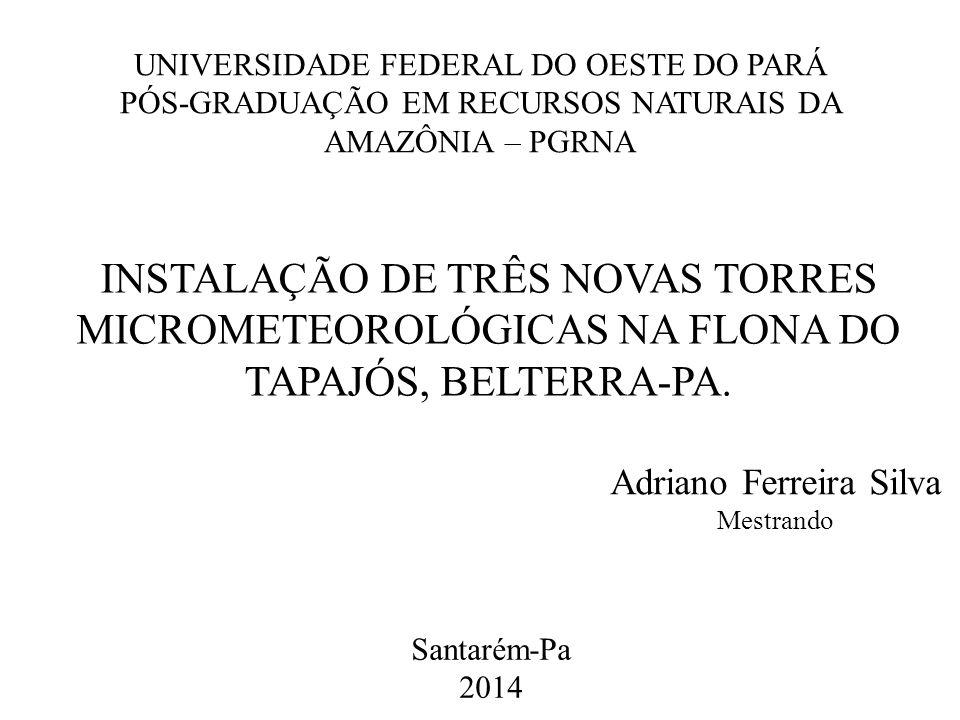 UNIVERSIDADE FEDERAL DO OESTE DO PARÁ PÓS-GRADUAÇÃO EM RECURSOS NATURAIS DA AMAZÔNIA – PGRNA INSTALAÇÃO DE TRÊS NOVAS TORRES MICROMETEOROLÓGICAS NA FLONA DO TAPAJÓS, BELTERRA-PA.