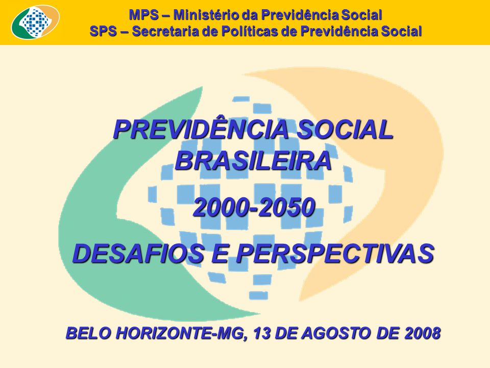 PREVIDÊNCIA SOCIAL BRASILEIRA 2000-2050 DESAFIOS E PERSPECTIVAS BELO HORIZONTE-MG, 13 DE AGOSTO DE 2008 MPS – Ministério da Previdência Social SPS – Secretaria de Políticas de Previdência Social