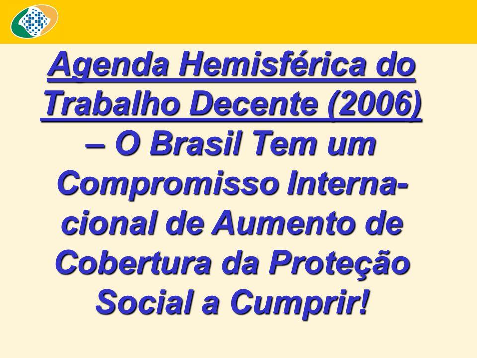 Agenda Hemisférica do Trabalho Decente (2006) – O Brasil Tem um Compromisso Interna- cional de Aumento de Cobertura da Proteção Social a Cumprir!