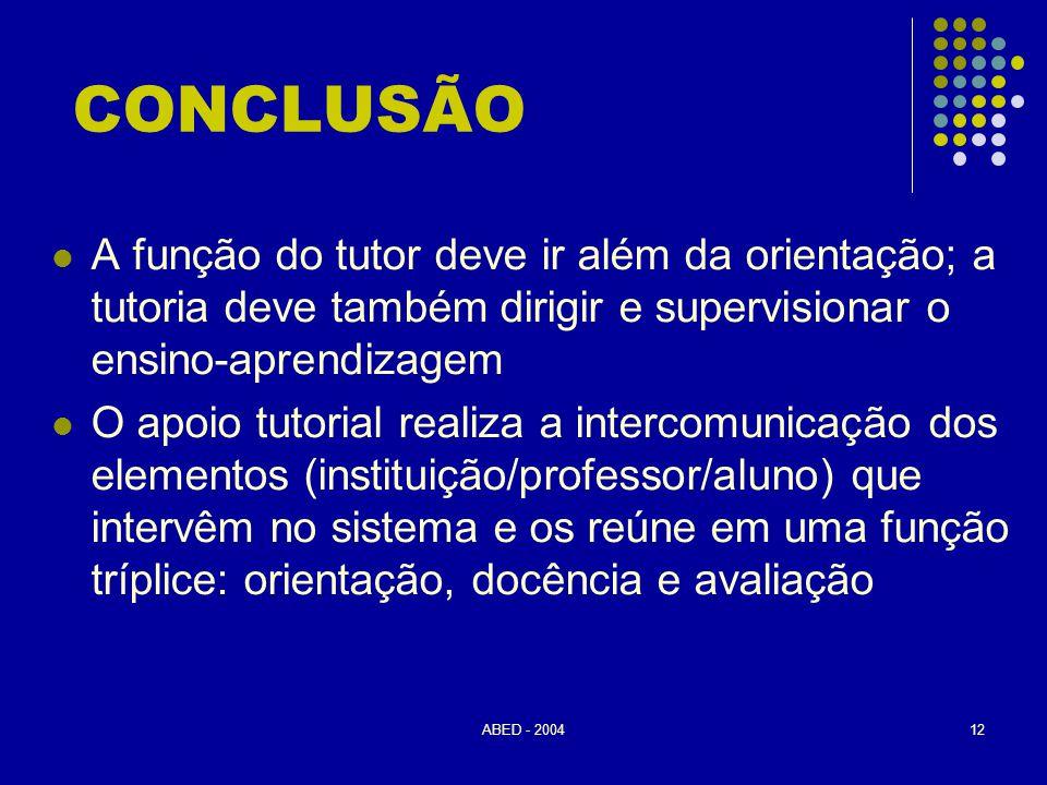 ABED - 200412 CONCLUSÃO  A função do tutor deve ir além da orientação; a tutoria deve também dirigir e supervisionar o ensino-aprendizagem  O apoio