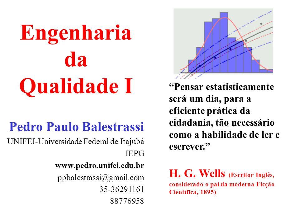Pedro Paulo Balestrassi - www.pedro.unifei.edu.br Engenharia da Qualidade I 32 Média = 3 Soma da última coluna = 10 Soma da última coluna = 10 Divide a Soma por (n-1): = Variância = S 2 = 2,5 Divide a Soma por (n-1): = Variância = S 2 = 2,5 = Soma dos pontos de dados Número dos pontos de dados X Raiz Qadrada da Variância = Desv.Pa.