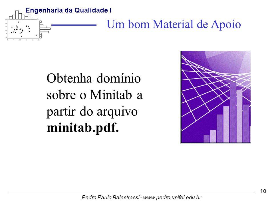 Pedro Paulo Balestrassi - www.pedro.unifei.edu.br Engenharia da Qualidade I 10 Obtenha domínio sobre o Minitab a partir do arquivo minitab.pdf.