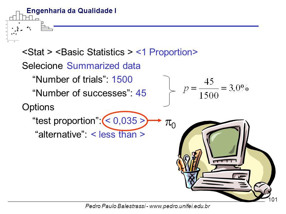 Pedro Paulo Balestrassi - www.pedro.unifei.edu.br Engenharia da Qualidade I 101 Selecione Summarized data Number of trials : 1500 Number of successes : 45 Options test proportion : alternative : 00