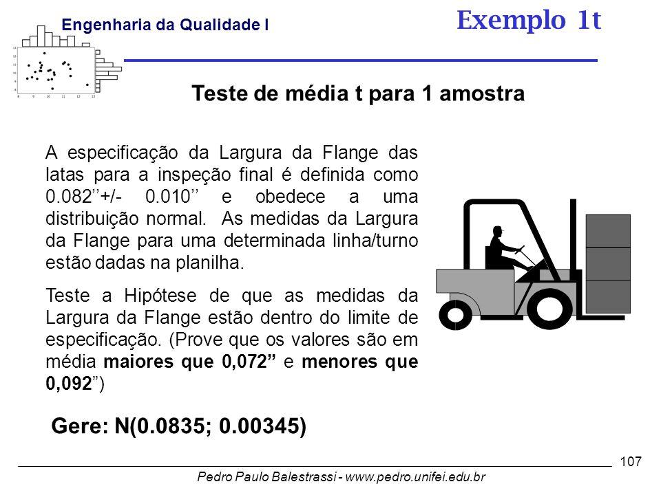 Pedro Paulo Balestrassi - www.pedro.unifei.edu.br Engenharia da Qualidade I 107 A especificação da Largura da Flange das latas para a inspeção final é definida como 0.082''+/- 0.010'' e obedece a uma distribuição normal.