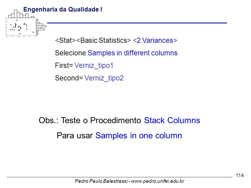 Pedro Paulo Balestrassi - www.pedro.unifei.edu.br Engenharia da Qualidade I 114 Obs.: Teste o Procedimento Stack Columns Para usar Samples in one column Selecione Samples in different columns First= Verniz_tipo1 Second= Verniz_tipo2