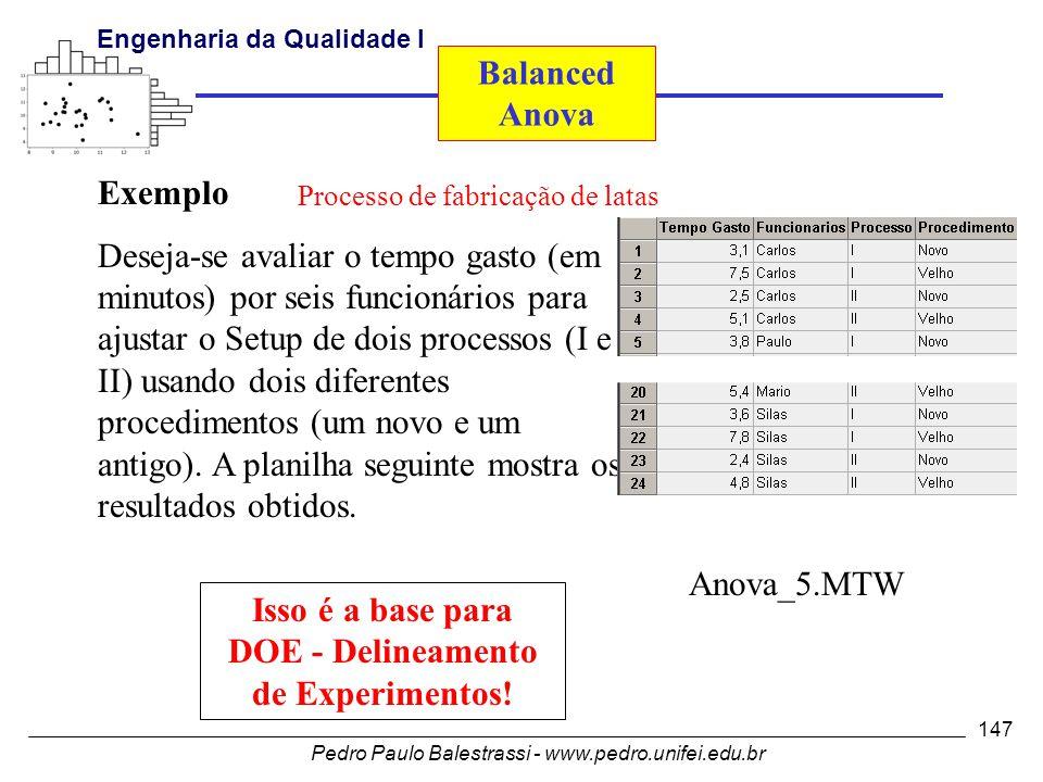 Pedro Paulo Balestrassi - www.pedro.unifei.edu.br Engenharia da Qualidade I 147 Exemplo Deseja-se avaliar o tempo gasto (em minutos) por seis funcionários para ajustar o Setup de dois processos (I e II) usando dois diferentes procedimentos (um novo e um antigo).