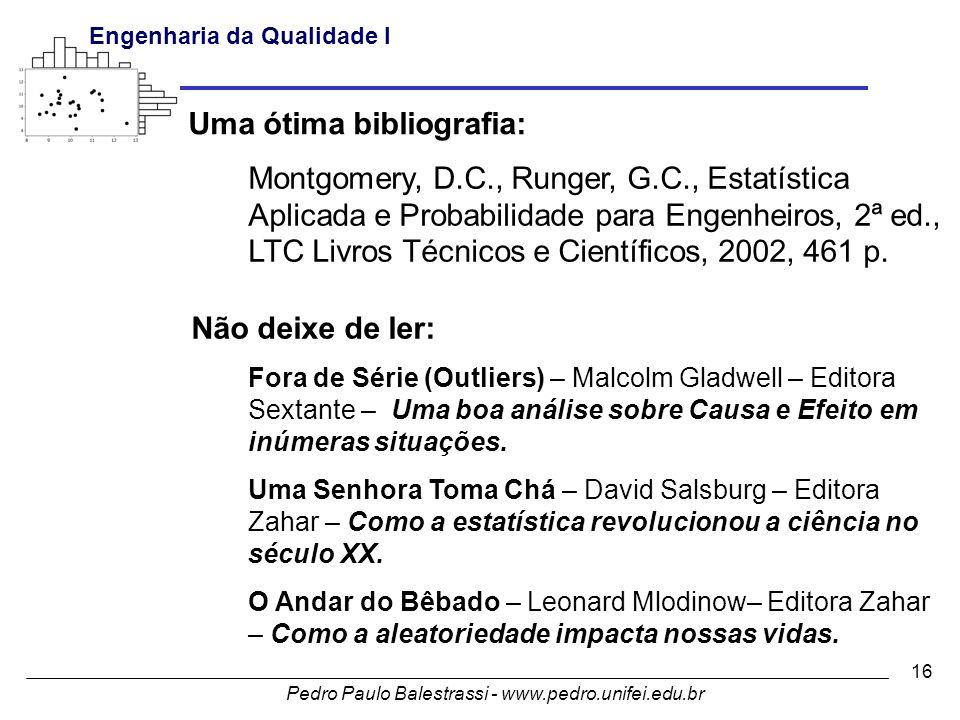 Pedro Paulo Balestrassi - www.pedro.unifei.edu.br Engenharia da Qualidade I 16 Uma ótima bibliografia: Montgomery, D.C., Runger, G.C., Estatística Aplicada e Probabilidade para Engenheiros, 2ª ed., LTC Livros Técnicos e Científicos, 2002, 461 p.