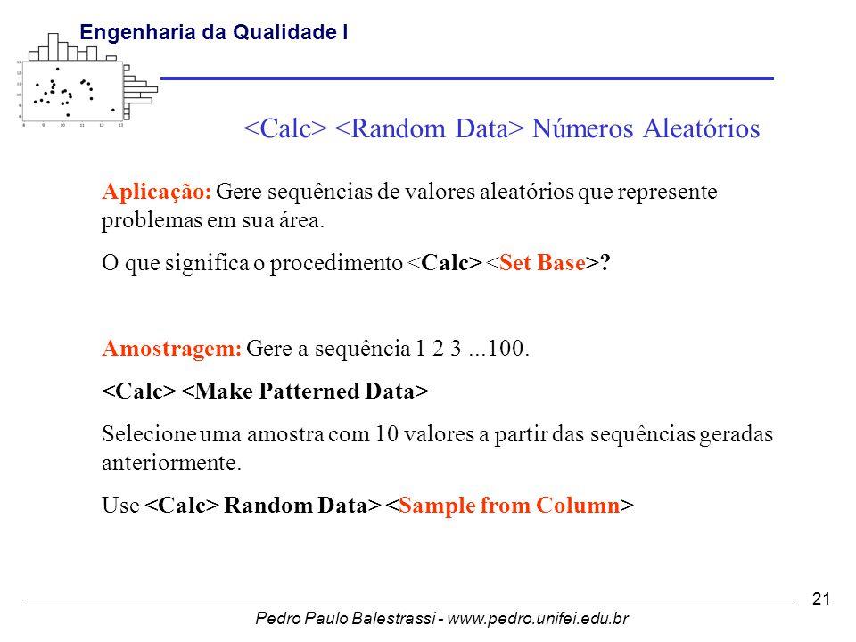 Pedro Paulo Balestrassi - www.pedro.unifei.edu.br Engenharia da Qualidade I 21 Aplicação: Gere sequências de valores aleatórios que represente problemas em sua área.