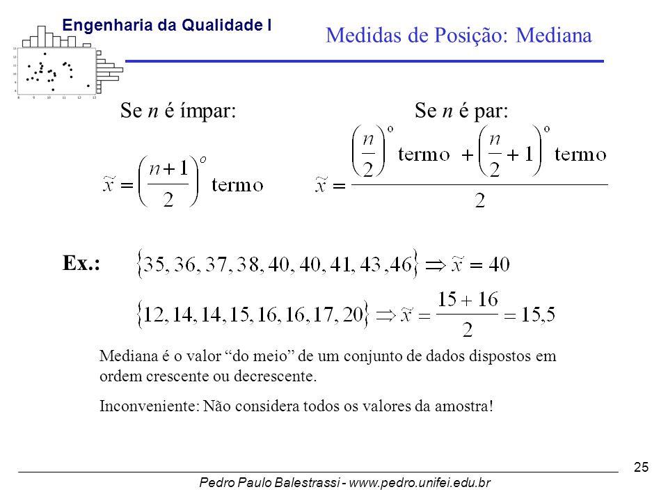 Pedro Paulo Balestrassi - www.pedro.unifei.edu.br Engenharia da Qualidade I 25 Ex.: Se n é ímpar:Se n é par: Medidas de Posição: Mediana Mediana é o valor do meio de um conjunto de dados dispostos em ordem crescente ou decrescente.
