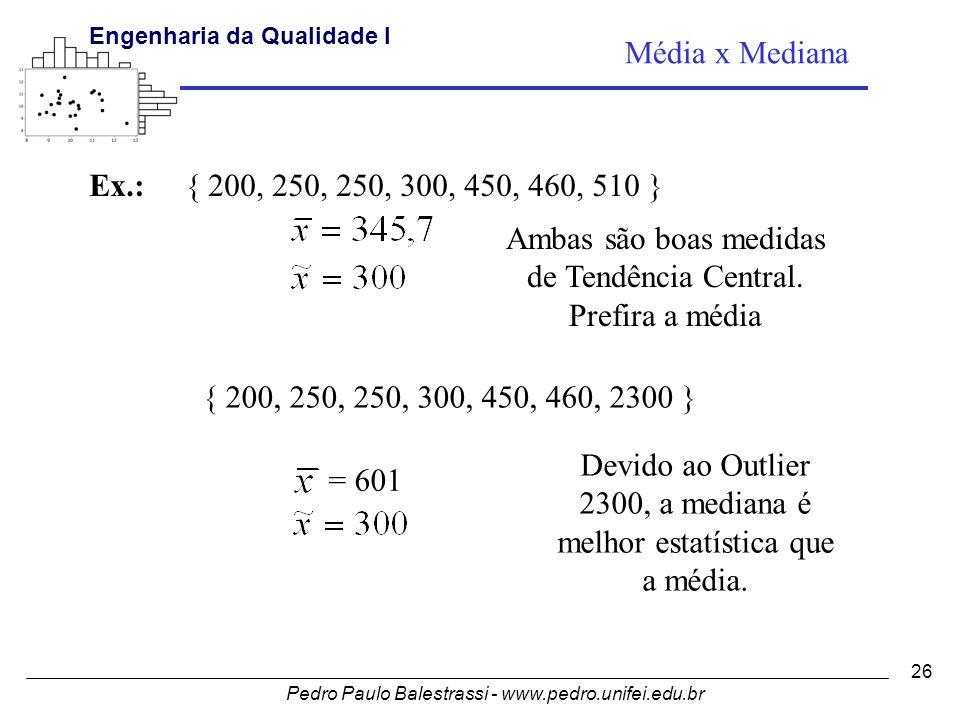 Pedro Paulo Balestrassi - www.pedro.unifei.edu.br Engenharia da Qualidade I 26 Média x Mediana Ex.:{ 200, 250, 250, 300, 450, 460, 510 } Ambas são boas medidas de Tendência Central.