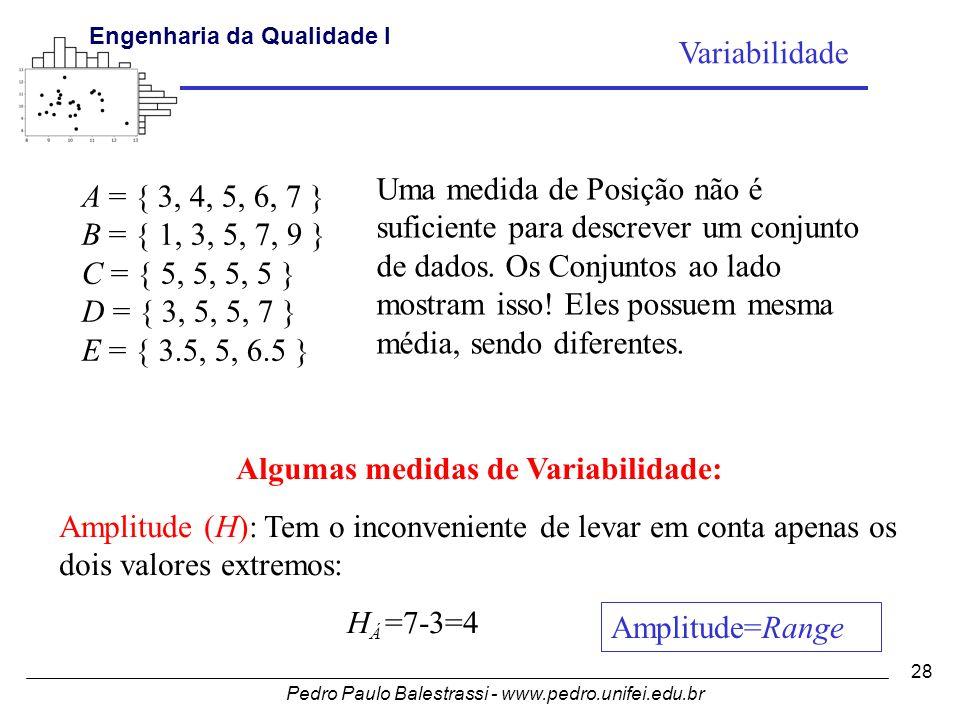 Pedro Paulo Balestrassi - www.pedro.unifei.edu.br Engenharia da Qualidade I 28 A = { 3, 4, 5, 6, 7 } B = { 1, 3, 5, 7, 9 } C = { 5, 5, 5, 5 } D = { 3, 5, 5, 7 } E = { 3.5, 5, 6.5 } Uma medida de Posição não é suficiente para descrever um conjunto de dados.