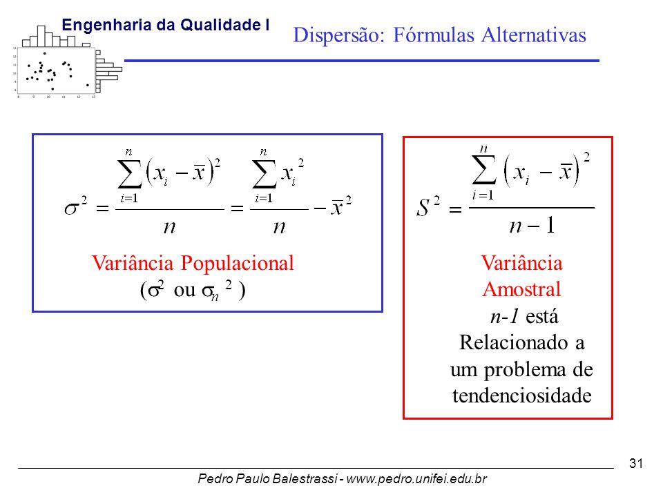 Pedro Paulo Balestrassi - www.pedro.unifei.edu.br Engenharia da Qualidade I 31 Dispersão: Fórmulas Alternativas Variância Amostral n-1 está Relacionado a um problema de tendenciosidade Variância Populacional (  2 ou  n 2 )