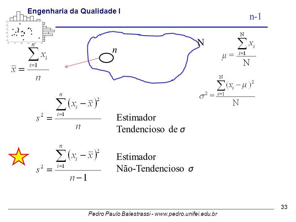Pedro Paulo Balestrassi - www.pedro.unifei.edu.br Engenharia da Qualidade I 33 N n Estimador Tendencioso de σ Estimador Não-Tendencioso σ n-1