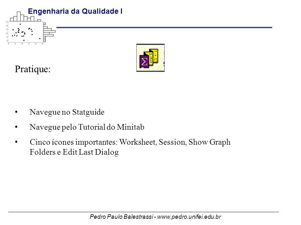 Pedro Paulo Balestrassi - www.pedro.unifei.edu.br Engenharia da Qualidade I Pratique: • Navegue no Statguide • Navegue pelo Tutorial do Minitab • Cinco ícones importantes: Worksheet, Session, Show Graph Folders e Edit Last Dialog