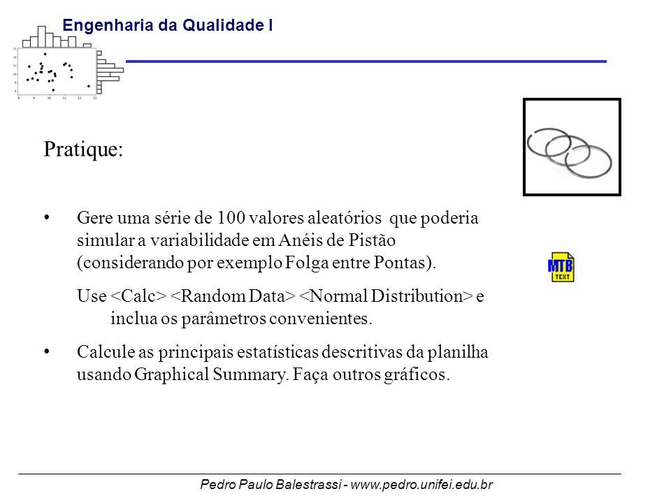 Pedro Paulo Balestrassi - www.pedro.unifei.edu.br Engenharia da Qualidade I Pratique: • Gere uma série de 100 valores aleatórios que poderia simular a variabilidade em Anéis de Pistão (considerando por exemplo Folga entre Pontas).