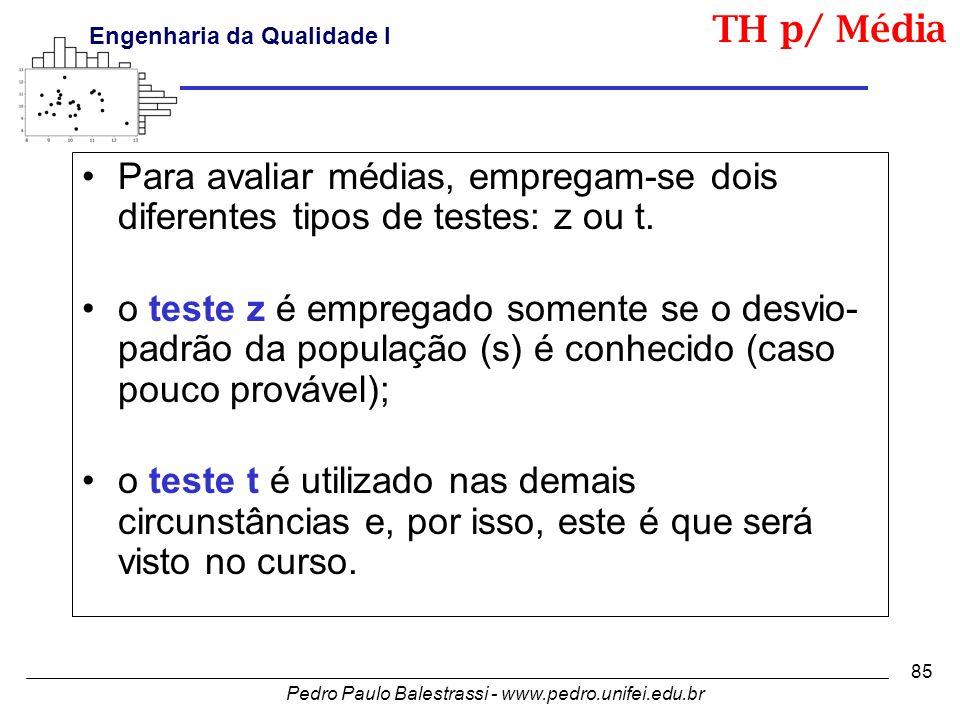 Pedro Paulo Balestrassi - www.pedro.unifei.edu.br Engenharia da Qualidade I 85 •Para avaliar médias, empregam-se dois diferentes tipos de testes: z ou t.