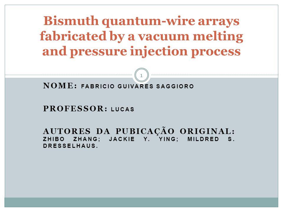NOME: FABRICIO GUIVARES SAGGIORO PROFESSOR: LUCAS AUTORES DA PUBICAÇÃO ORIGINAL: ZHIBO ZHANG; JACKIE Y. YING; MILDRED S. DRESSELHAUS. Bismuth quantum-