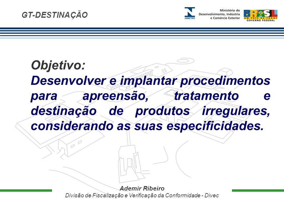 GT-DESTINAÇÃO Objetivo: Desenvolver e implantar procedimentos para apreensão, tratamento e destinação de produtos irregulares, considerando as suas especificidades.