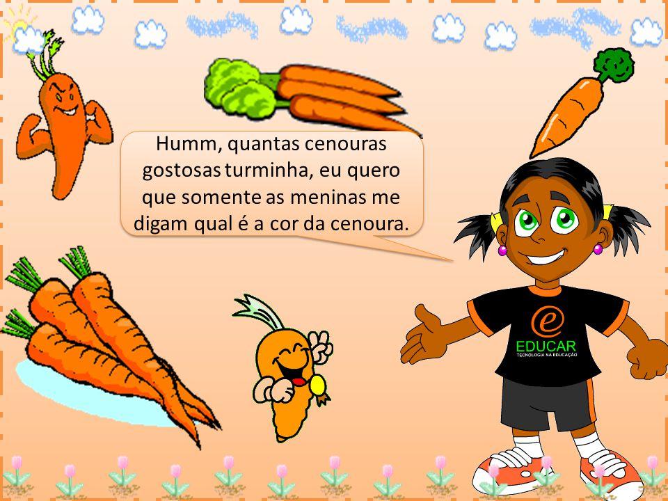 Humm, quantas cenouras gostosas turminha, eu quero que somente as meninas me digam qual é a cor da cenoura.