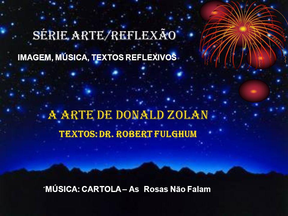 SÉRIE ARTE/REFLEXÃO IMAGEM, MÚSICA, TEXTOS REFLEXIVOS A ARTE DE DONALD ZOLAN TEXTOS: Dr.
