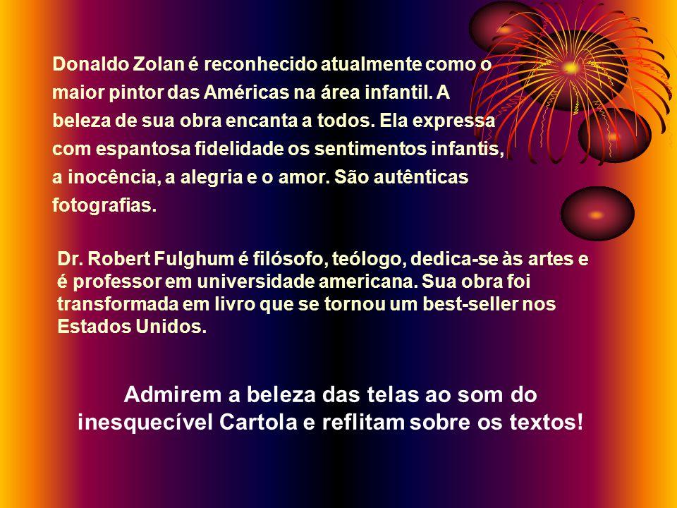 SÉRIE ARTE/REFLEXÃO IMAGEM, MÚSICA, TEXTOS REFLEXIVOS A ARTE DE DONALD ZOLAN TEXTOS: Dr. Robert Fulghum ´ MÚSICA: CARTOLA – As Rosas Não Falam